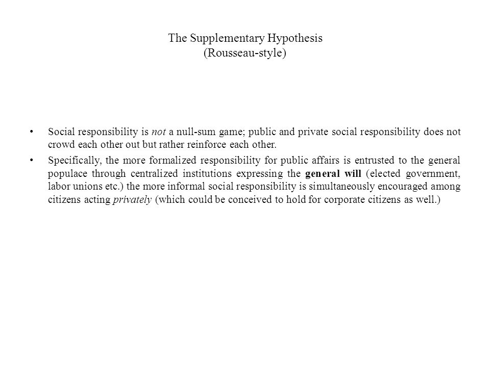 The Supplementary Hypothesis (Rousseau-style) Social responsibility is not a null-sum game; public and private social responsibility does not crowd ea