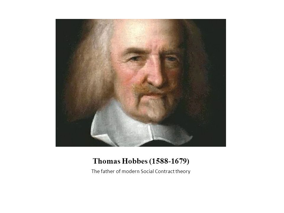 Thomas Hobbes (1588-1679) The father of modern Social Contract theory