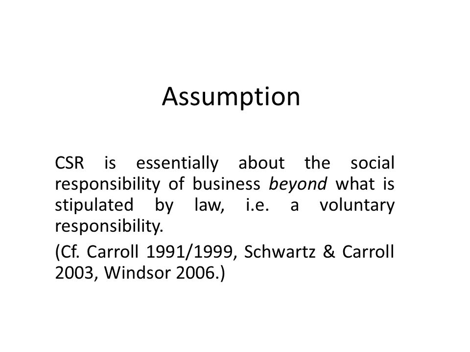 Assumption CSR is essentially about the social responsibility of business beyond what is stipulated by law, i.e. a voluntary responsibility. (Cf. Carr