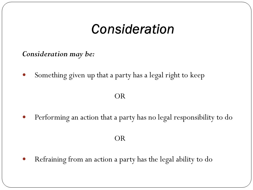 Consideration Consideration may be: Something given up that a party has a legal right to keep OR Performing an action that a party has no legal responsibility to do OR Refraining from an action a party has the legal ability to do