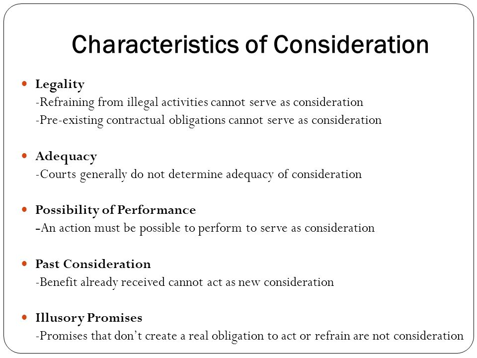 Characteristics of Consideration Legality -Refraining from illegal activities cannot serve as consideration -Pre-existing contractual obligations cannot serve as consideration Adequacy -Courts generally do not determine adequacy of consideration Possibility of Performance -An action must be possible to perform to serve as consideration Past Consideration -Benefit already received cannot act as new consideration Illusory Promises -Promises that dont create a real obligation to act or refrain are not consideration