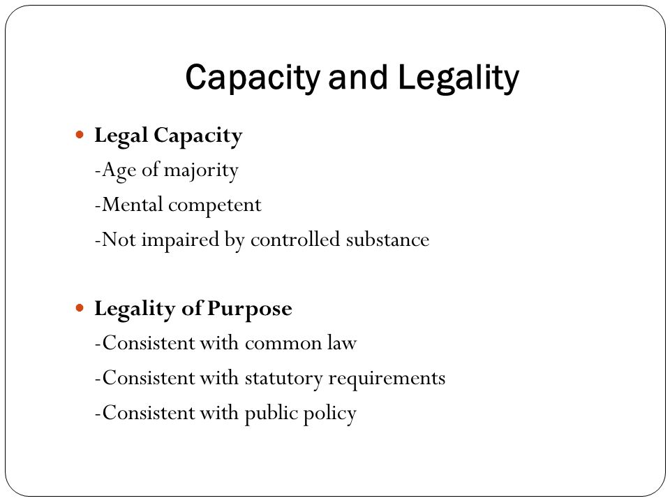 Capacity and Legality Legal Capacity -Age of majority -Mental competent -Not impaired by controlled substance Legality of Purpose -Consistent with common law -Consistent with statutory requirements -Consistent with public policy