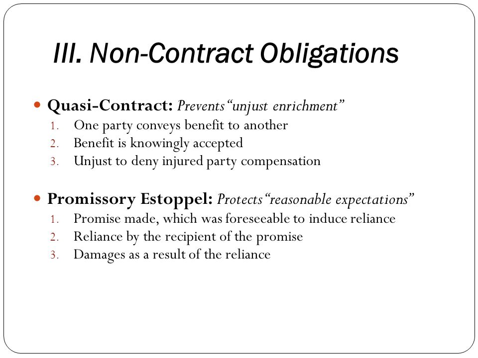 III. Non-Contract Obligations Quasi-Contract: Prevents unjust enrichment 1. One party conveys benefit to another 2. Benefit is knowingly accepted 3. U