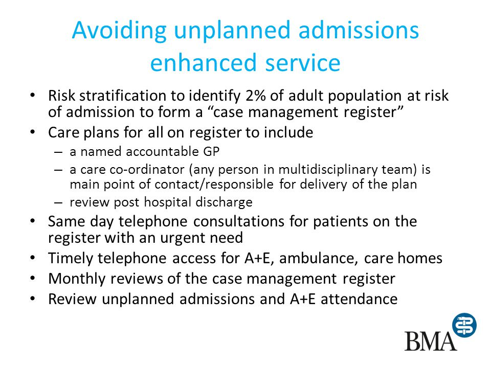 Avoiding unplanned admissions enhanced service Risk stratification to identify 2% of adult population at risk of admission to form a case management register Care plans for all on register to include – a named accountable GP – a care co-ordinator (any person in multidisciplinary team) is main point of contact/responsible for delivery of the plan – review post hospital discharge Same day telephone consultations for patients on the register with an urgent need Timely telephone access for A+E, ambulance, care homes Monthly reviews of the case management register Review unplanned admissions and A+E attendance