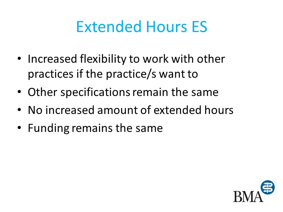 Extended Hours ES Increased flexibility to work with other practices if the practice/s want to Other specifications remain the same No increased amount of extended hours Funding remains the same