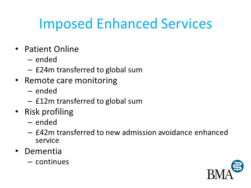 Imposed Enhanced Services Patient Online – ended – £24m transferred to global sum Remote care monitoring – ended – £12m transferred to global sum Risk profiling – ended – £42m transferred to new admission avoidance enhanced service Dementia – continues
