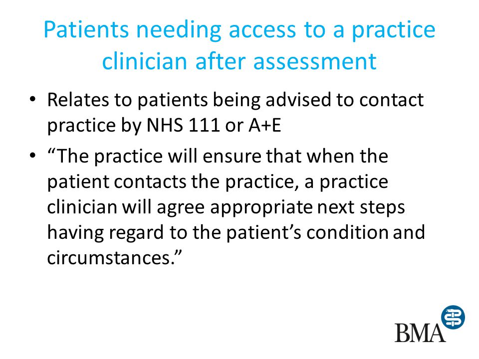 Patients needing access to a practice clinician after assessment Relates to patients being advised to contact practice by NHS 111 or A+E The practice will ensure that when the patient contacts the practice, a practice clinician will agree appropriate next steps having regard to the patients condition and circumstances.