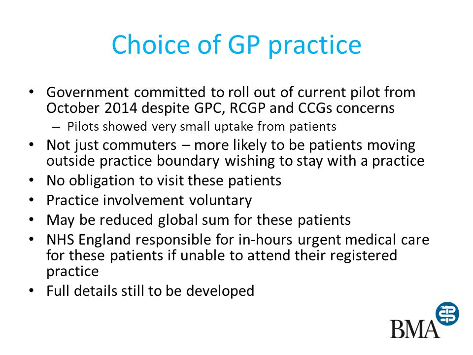 Choice of GP practice Government committed to roll out of current pilot from October 2014 despite GPC, RCGP and CCGs concerns – Pilots showed very small uptake from patients Not just commuters – more likely to be patients moving outside practice boundary wishing to stay with a practice No obligation to visit these patients Practice involvement voluntary May be reduced global sum for these patients NHS England responsible for in-hours urgent medical care for these patients if unable to attend their registered practice Full details still to be developed