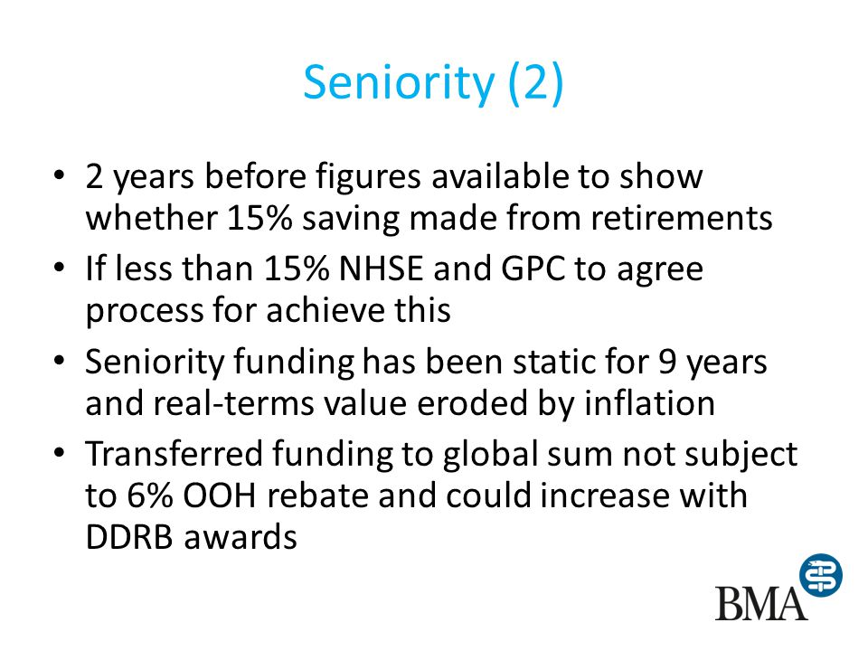 Seniority (2) 2 years before figures available to show whether 15% saving made from retirements If less than 15% NHSE and GPC to agree process for achieve this Seniority funding has been static for 9 years and real-terms value eroded by inflation Transferred funding to global sum not subject to 6% OOH rebate and could increase with DDRB awards