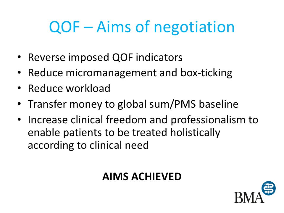 QOF – Aims of negotiation Reverse imposed QOF indicators Reduce micromanagement and box-ticking Reduce workload Transfer money to global sum/PMS baseline Increase clinical freedom and professionalism to enable patients to be treated holistically according to clinical need AIMS ACHIEVED
