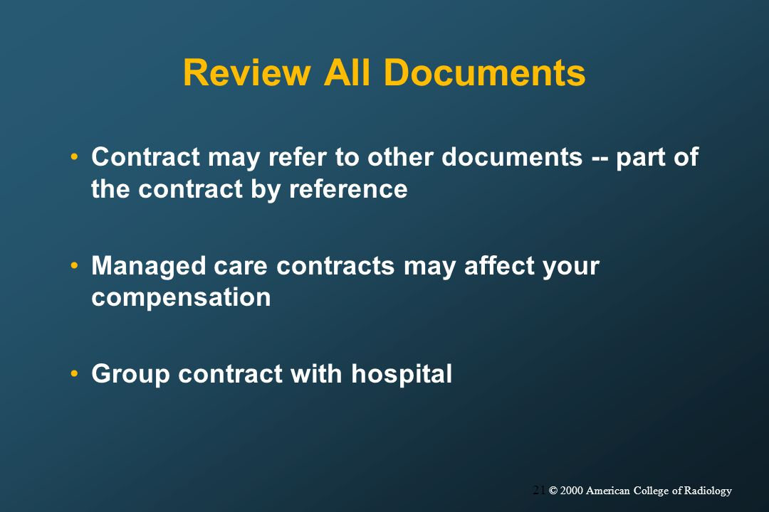 21 © 2000 American College of Radiology Review All Documents Contract may refer to other documents -- part of the contract by reference Managed care contracts may affect your compensation Group contract with hospital