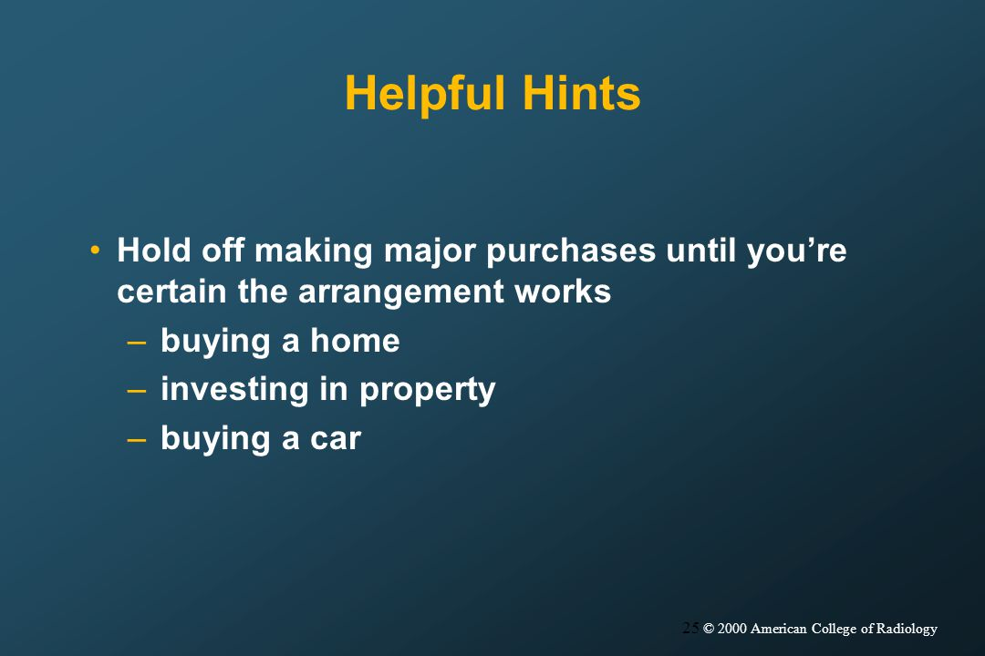 25 © 2000 American College of Radiology Helpful Hints Hold off making major purchases until youre certain the arrangement works –buying a home –investing in property –buying a car