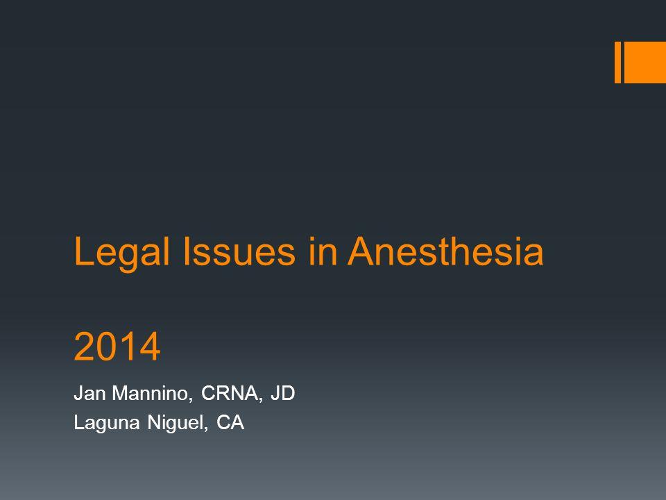 Legal Issues in Anesthesia 2014 Jan Mannino, CRNA, JD Laguna Niguel, CA