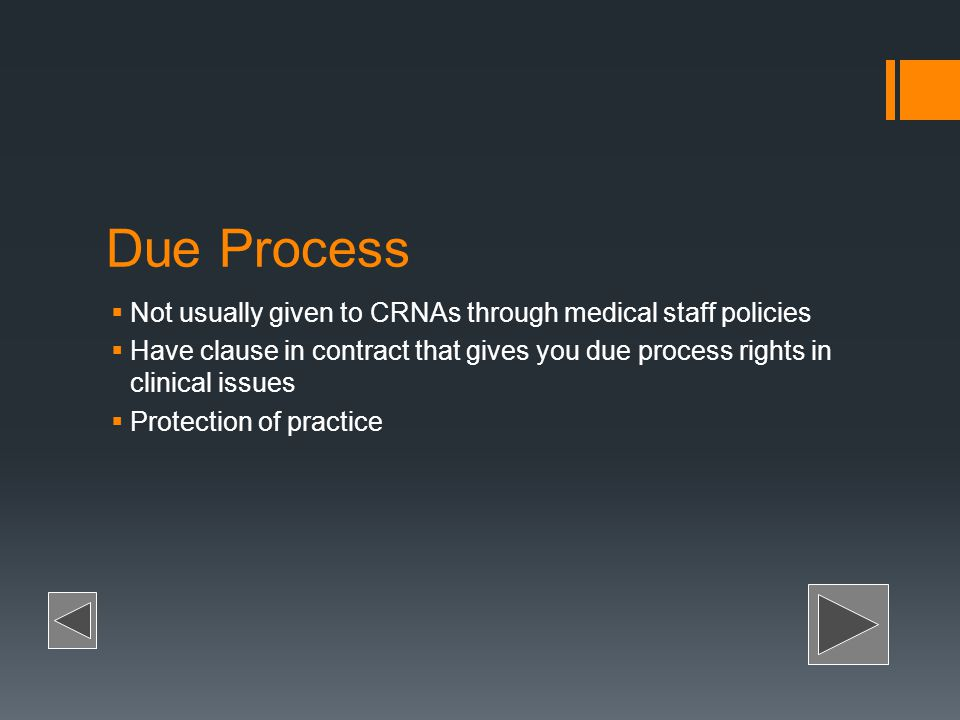 Due Process Not usually given to CRNAs through medical staff policies Have clause in contract that gives you due process rights in clinical issues Pro