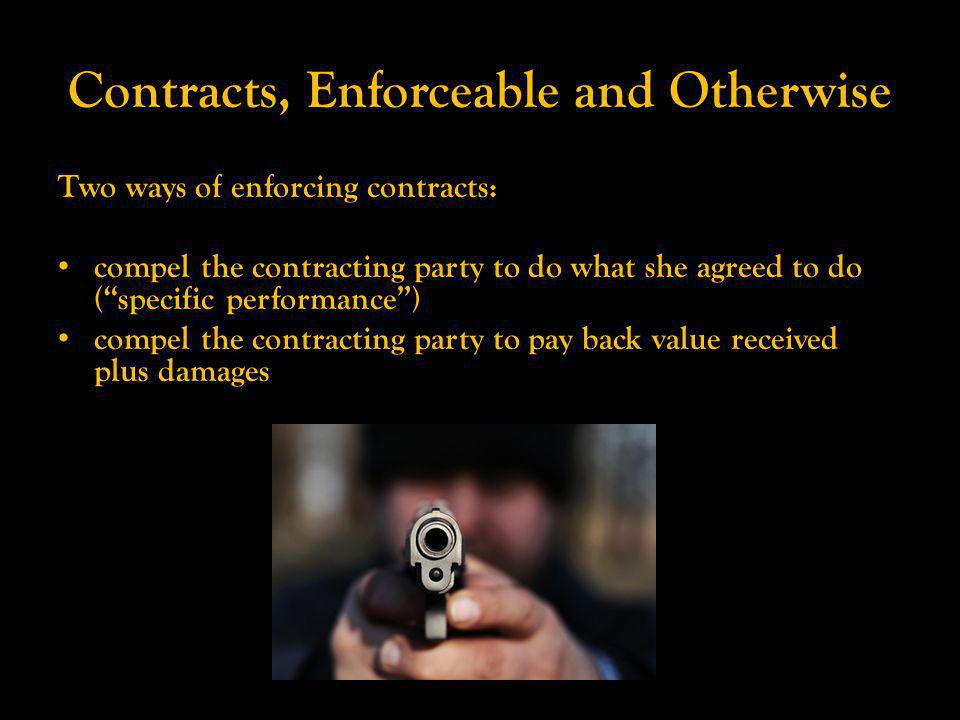 Contracts, Enforceable and Otherwise Two ways of enforcing contracts: compel the contracting party to do what she agreed to do (specific performance) compel the contracting party to pay back value received plus damages