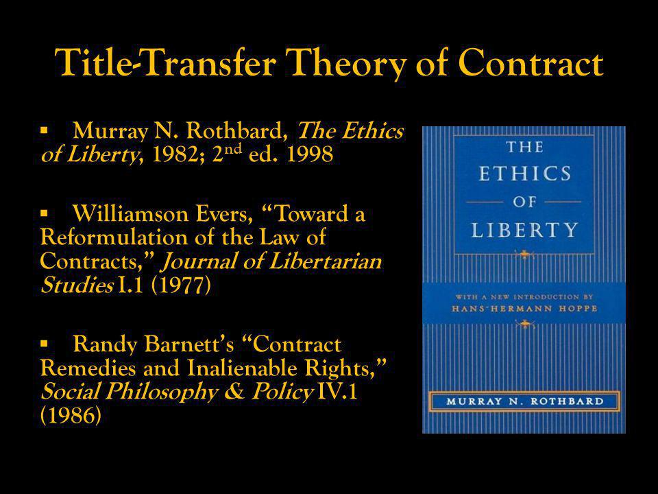 Title-Transfer Theory of Contract Murray N. Rothbard, The Ethics of Liberty, 1982; 2 nd ed.