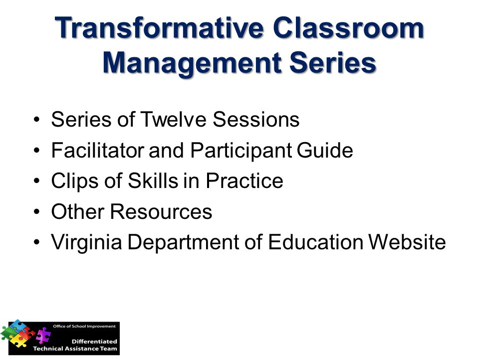 Transformative Classroom Management Series Series of Twelve Sessions Facilitator and Participant Guide Clips of Skills in Practice Other Resources Virginia Department of Education Website