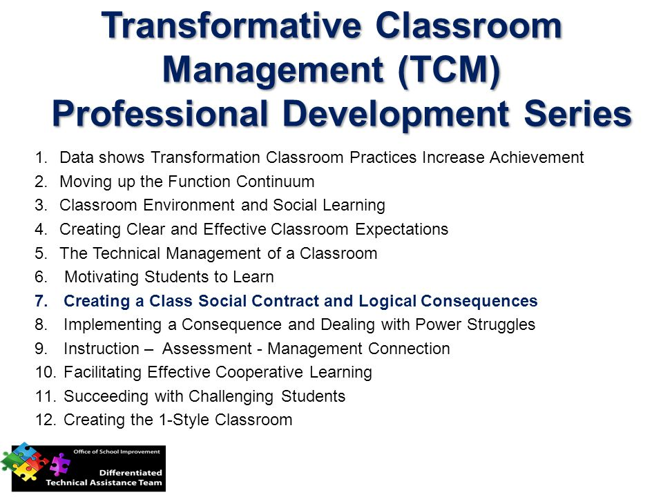 Transformative Classroom Management (TCM) Professional Development Series 1.Data shows Transformation Classroom Practices Increase Achievement 2.Moving up the Function Continuum 3.Classroom Environment and Social Learning 4.Creating Clear and Effective Classroom Expectations 5.The Technical Management of a Classroom 6.
