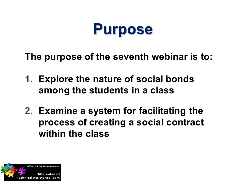 Purpose The purpose of the seventh webinar is to: 1.Explore the nature of social bonds among the students in a class 2.Examine a system for facilitating the process of creating a social contract within the class