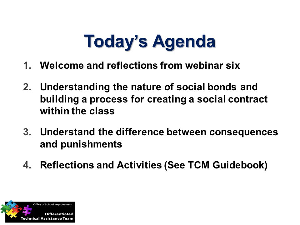 Todays Agenda 1.Welcome and reflections from webinar six 2.Understanding the nature of social bonds and building a process for creating a social contract within the class 3.Understand the difference between consequences and punishments 4.Reflections and Activities (See TCM Guidebook)