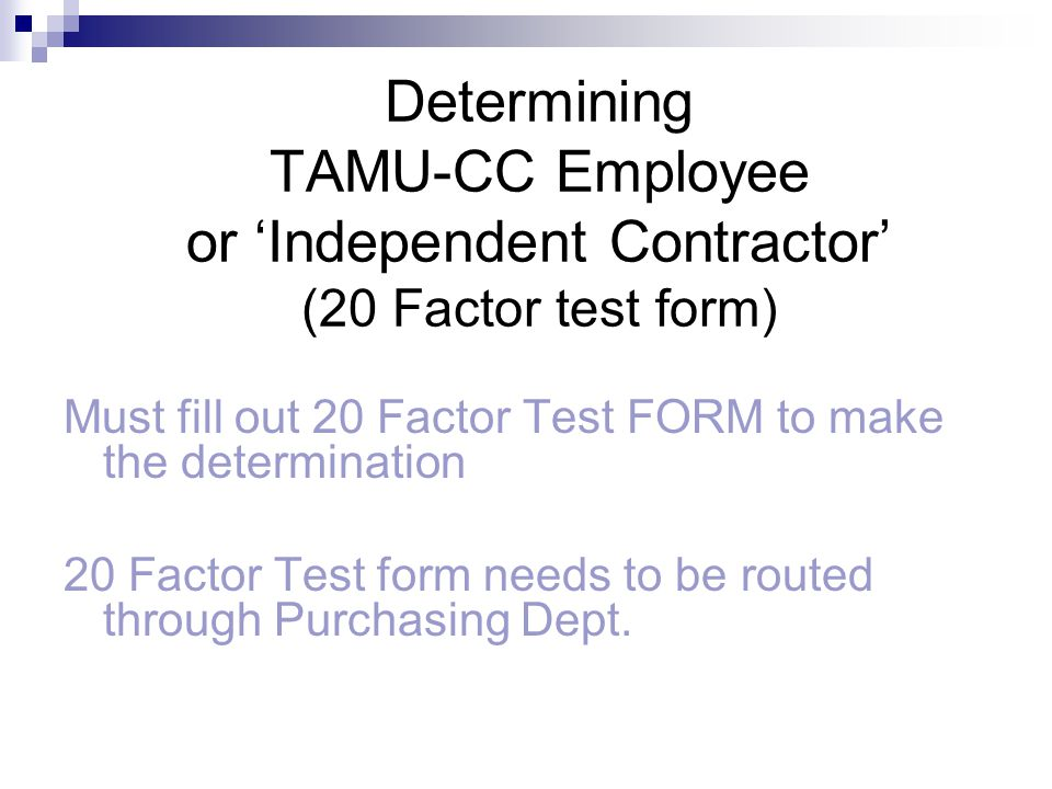 Determining TAMU-CC Employee or Independent Contractor (20 Factor test form) Must fill out 20 Factor Test FORM to make the determination 20 Factor Tes