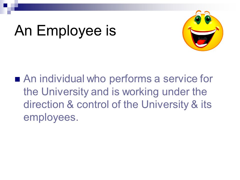 An Employee is An individual who performs a service for the University and is working under the direction & control of the University & its employees.