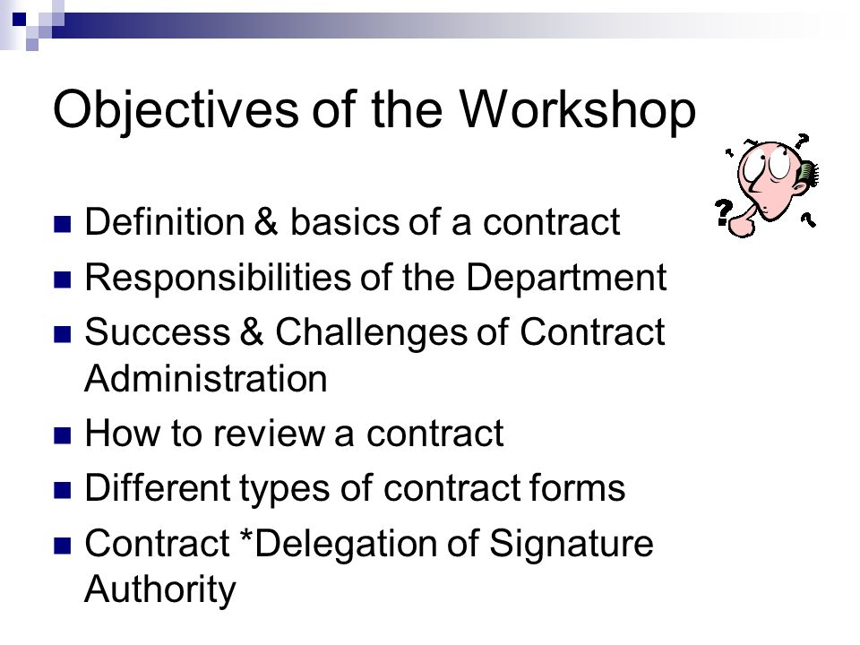 Objectives of the Workshop Definition & basics of a contract Responsibilities of the Department Success & Challenges of Contract Administration How to