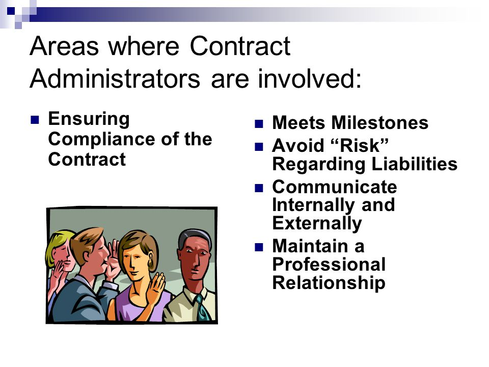 Areas where Contract Administrators are involved: Ensuring Compliance of the Contract Meets Milestones Avoid Risk Regarding Liabilities Communicate In