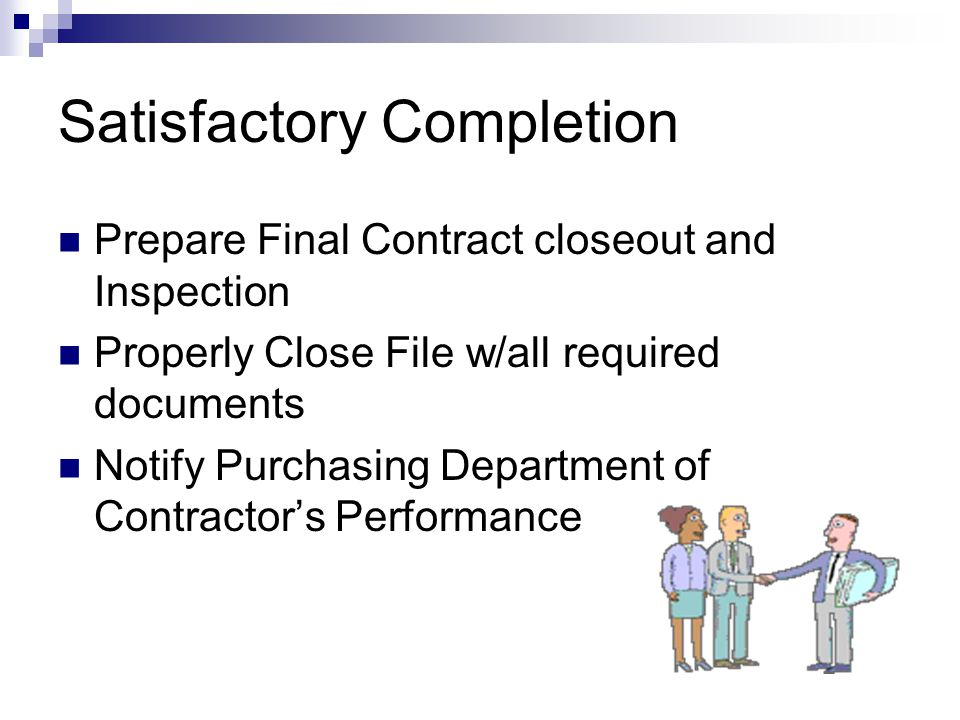 Satisfactory Completion Prepare Final Contract closeout and Inspection Properly Close File w/all required documents Notify Purchasing Department of Co