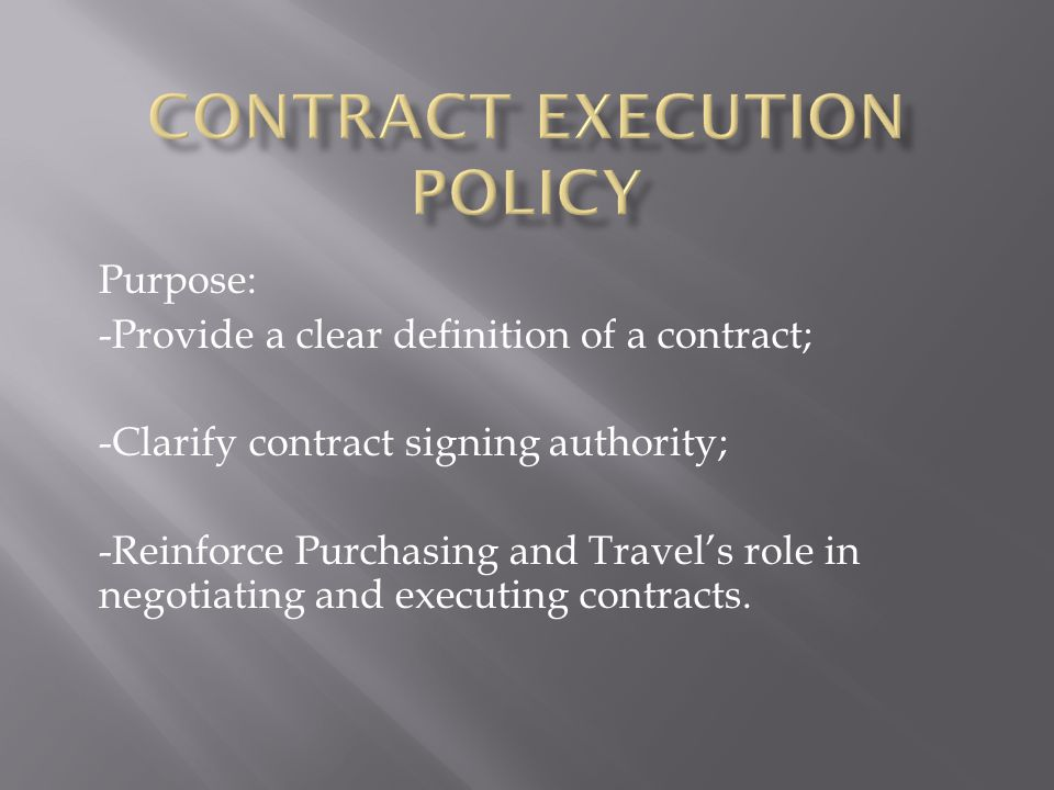 Purpose: -Provide a clear definition of a contract; -Clarify contract signing authority; -Reinforce Purchasing and Travels role in negotiating and executing contracts.