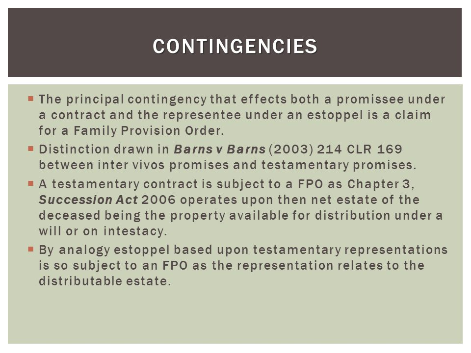 The principal contingency that effects both a promissee under a contract and the representee under an estoppel is a claim for a Family Provision Order