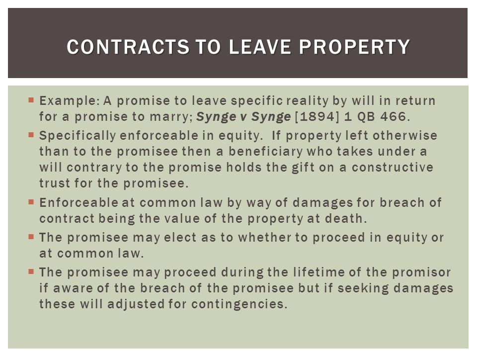 Example: A promise to leave specific reality by will in return for a promise to marry; Synge v Synge [1894] 1 QB 466. Specifically enforceable in equi