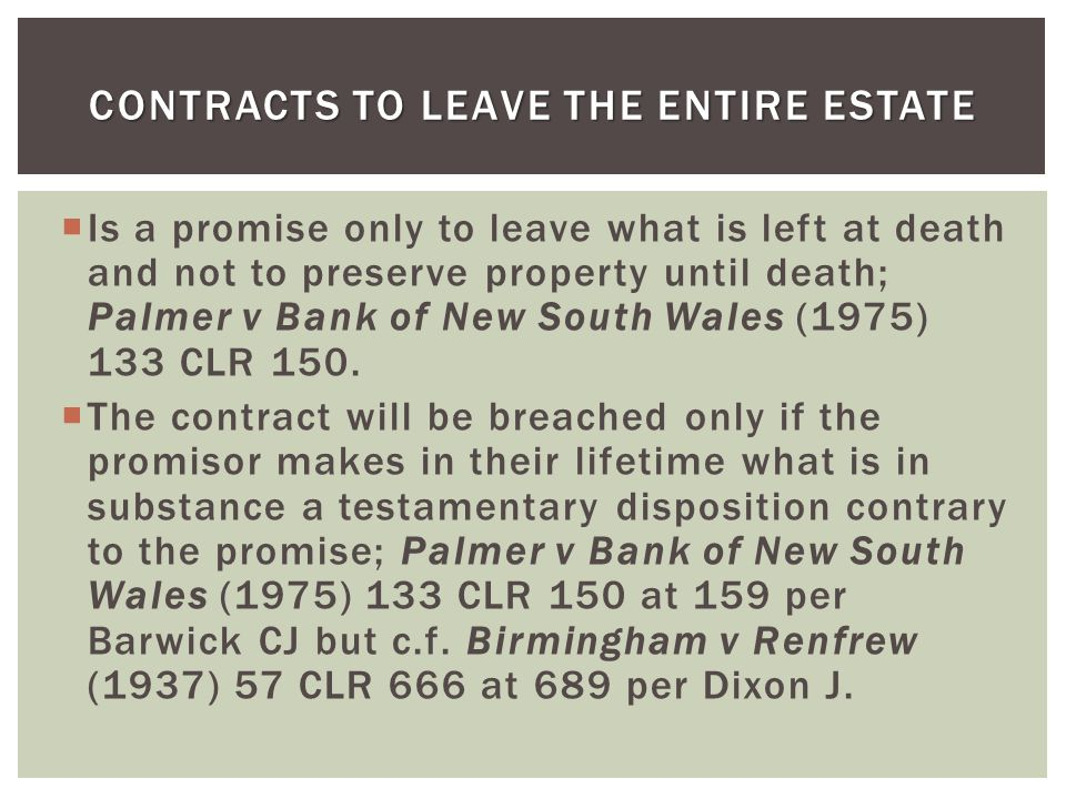 Is a promise only to leave what is left at death and not to preserve property until death; Palmer v Bank of New South Wales (1975) 133 CLR 150. The co