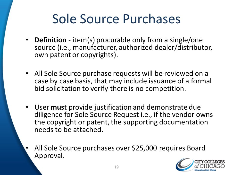 Sole Source Purchases Definition - item(s) procurable only from a single/one source (i.e., manufacturer, authorized dealer/distributor, own patent or