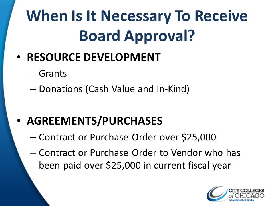 When Is It Necessary To Receive Board Approval? RESOURCE DEVELOPMENT – Grants – Donations (Cash Value and In-Kind) AGREEMENTS/PURCHASES – Contract or