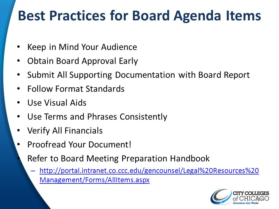 Best Practices for Board Agenda Items Keep in Mind Your Audience Obtain Board Approval Early Submit All Supporting Documentation with Board Report Fol