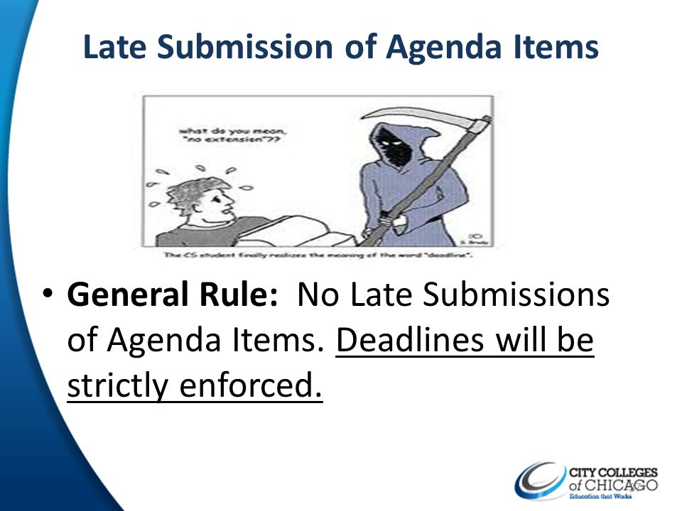 Late Submission of Agenda Items General Rule: No Late Submissions of Agenda Items. Deadlines will be strictly enforced. 37
