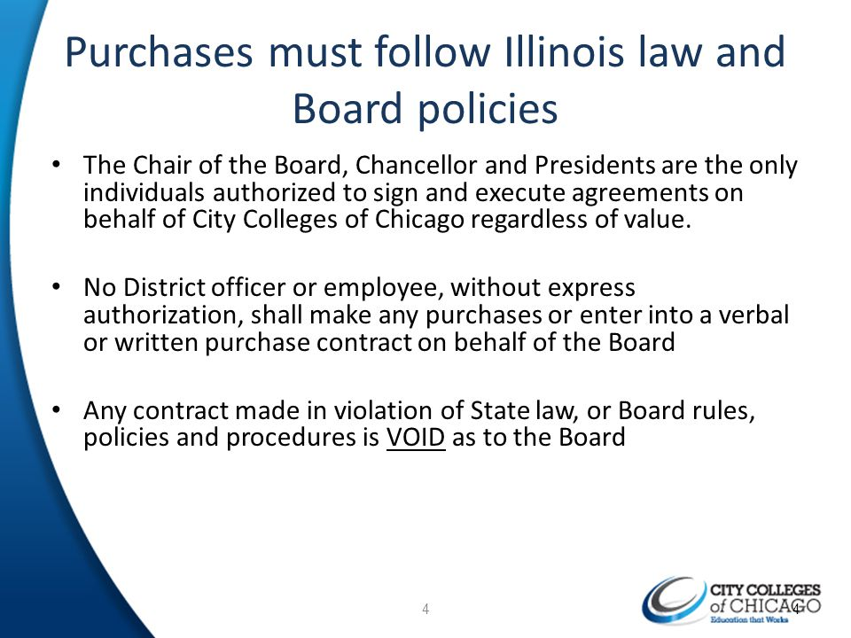Purchases must follow Illinois law and Board policies The Chair of the Board, Chancellor and Presidents are the only individuals authorized to sign an