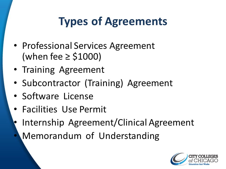 Types of Agreements Professional Services Agreement (when fee $1000) Training Agreement Subcontractor (Training) Agreement Software License Facilities