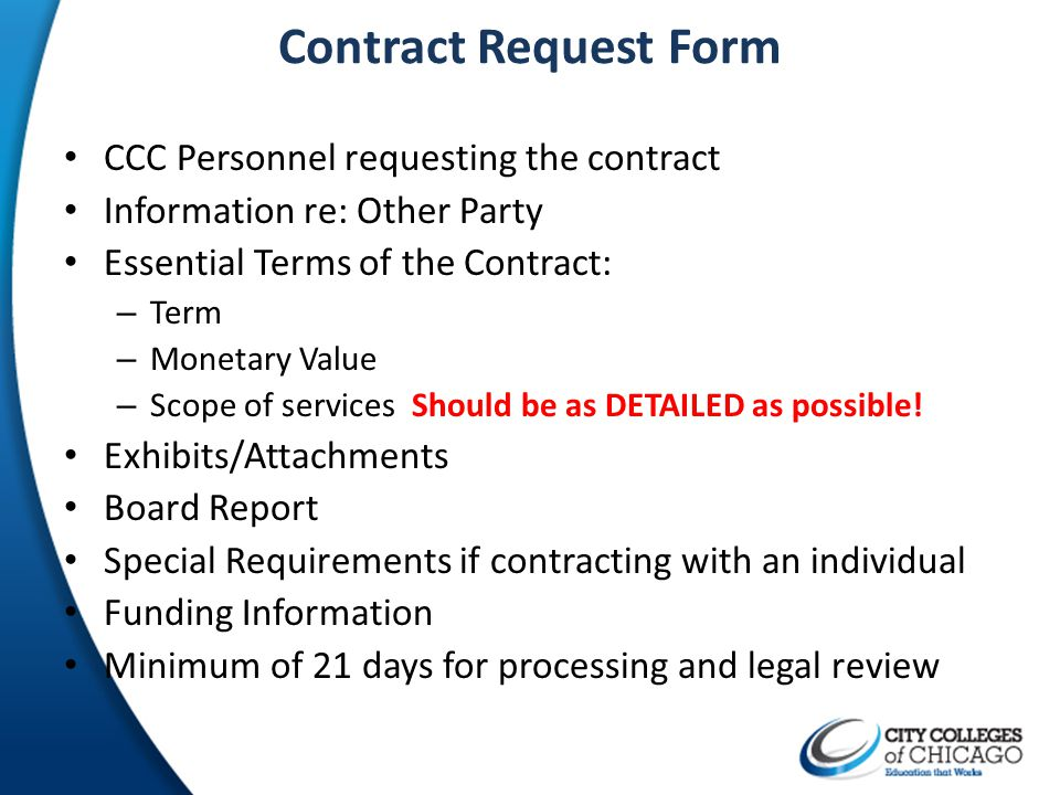 Contract Request Form CCC Personnel requesting the contract Information re: Other Party Essential Terms of the Contract: – Term – Monetary Value – Sco