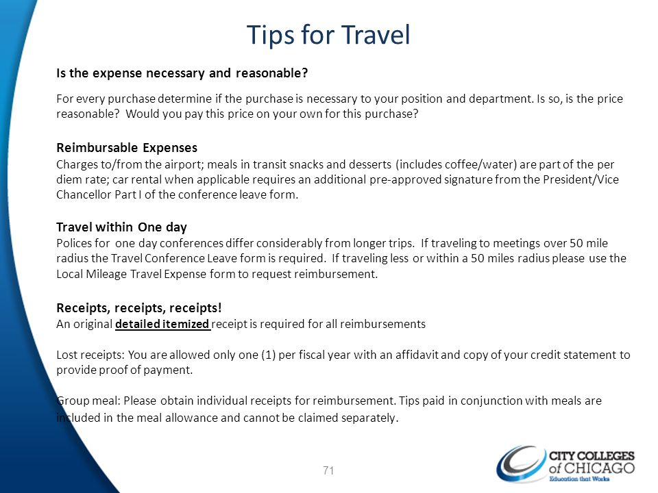 Tips for Travel Is the expense necessary and reasonable? For every purchase determine if the purchase is necessary to your position and department. Is