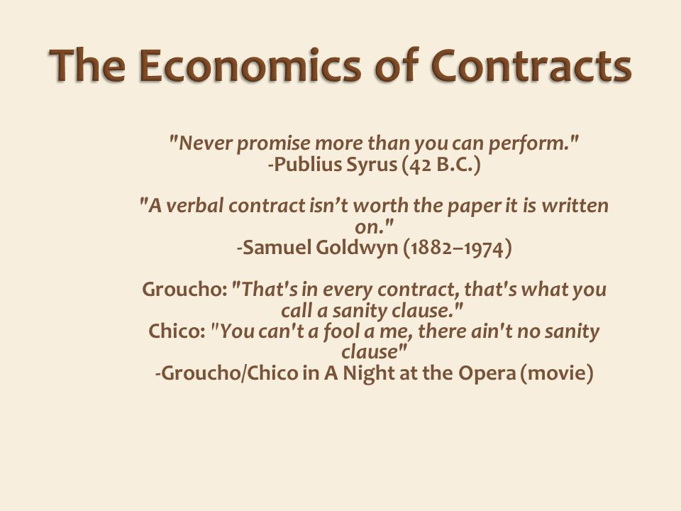 Never promise more than you can perform. -Publius Syrus (42 B.C.) A verbal contract isnt worth the paper it is written on. -Samuel Goldwyn (1882–1974) Groucho: That s in every contract, that s what you call a sanity clause. Chico: You can t a fool a me, there ain t no sanity clause -Groucho/Chico in A Night at the Opera (movie)