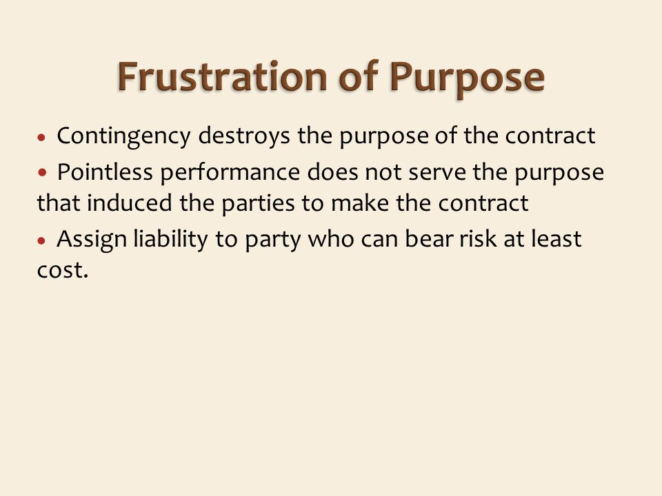 Contingency destroys the purpose of the contract Pointless performance does not serve the purpose that induced the parties to make the contract Assign liability to party who can bear risk at least cost.