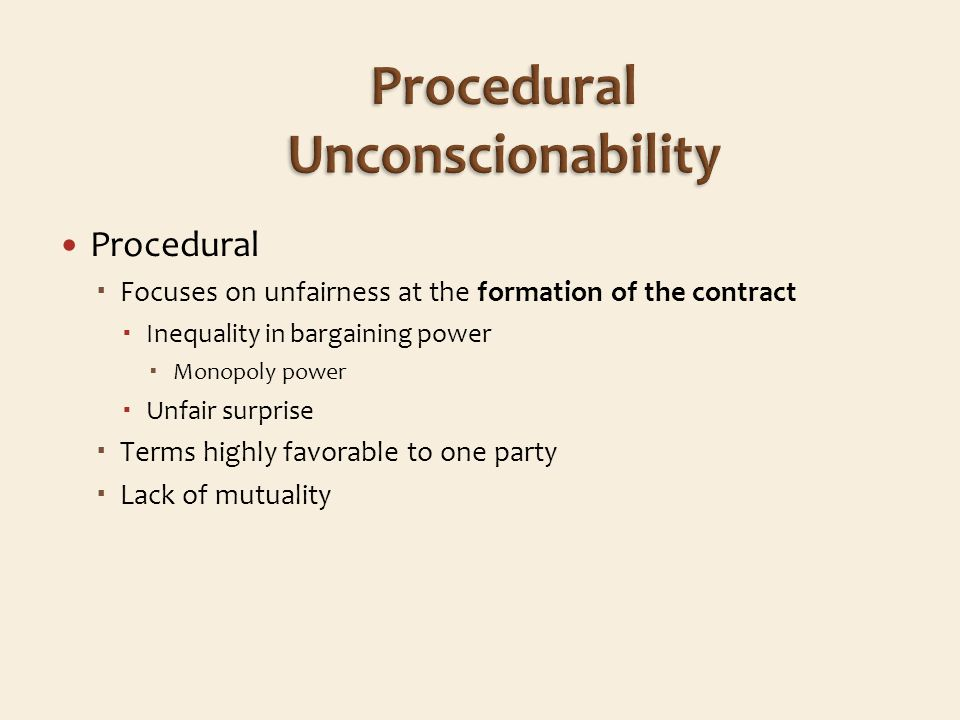 Procedural Focuses on unfairness at the formation of the contract Inequality in bargaining power Monopoly power Unfair surprise Terms highly favorable to one party Lack of mutuality