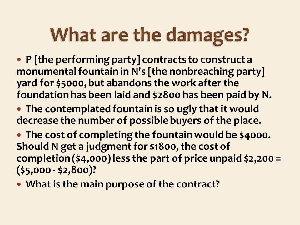 P [the performing party] contracts to construct a monumental fountain in N s [the nonbreaching party] yard for $5000, but abandons the work after the foundation has been laid and $2800 has been paid by N.