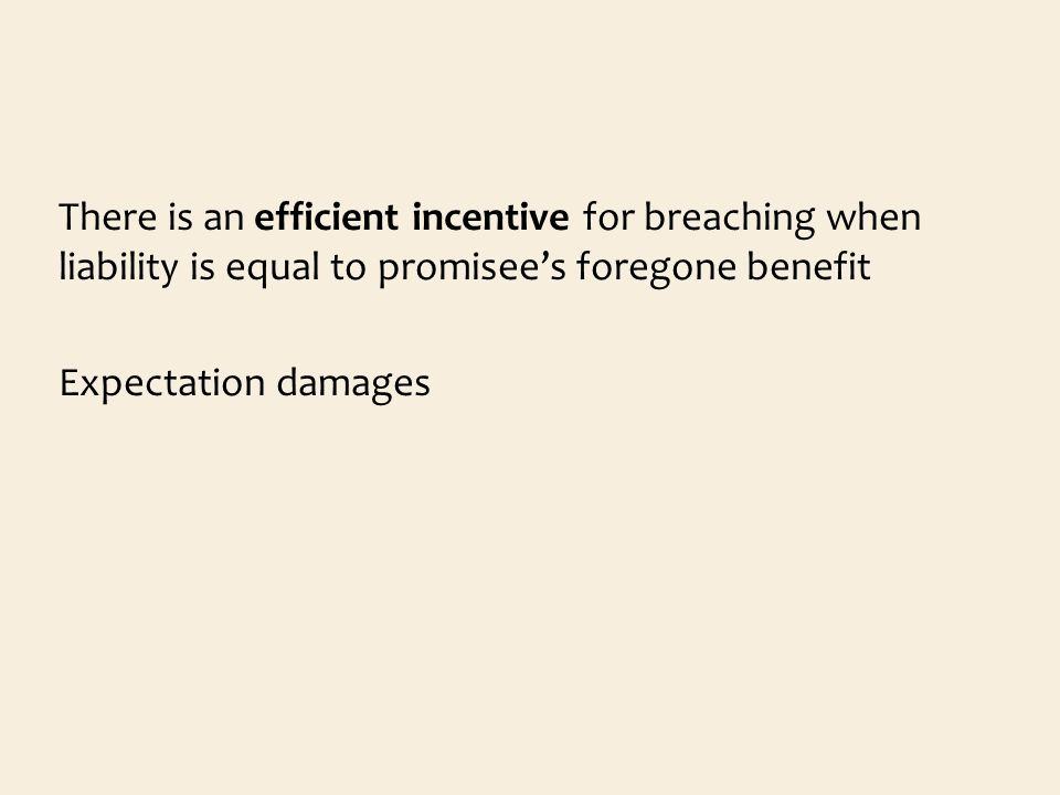 There is an efficient incentive for breaching when liability is equal to promisees foregone benefit Expectation damages