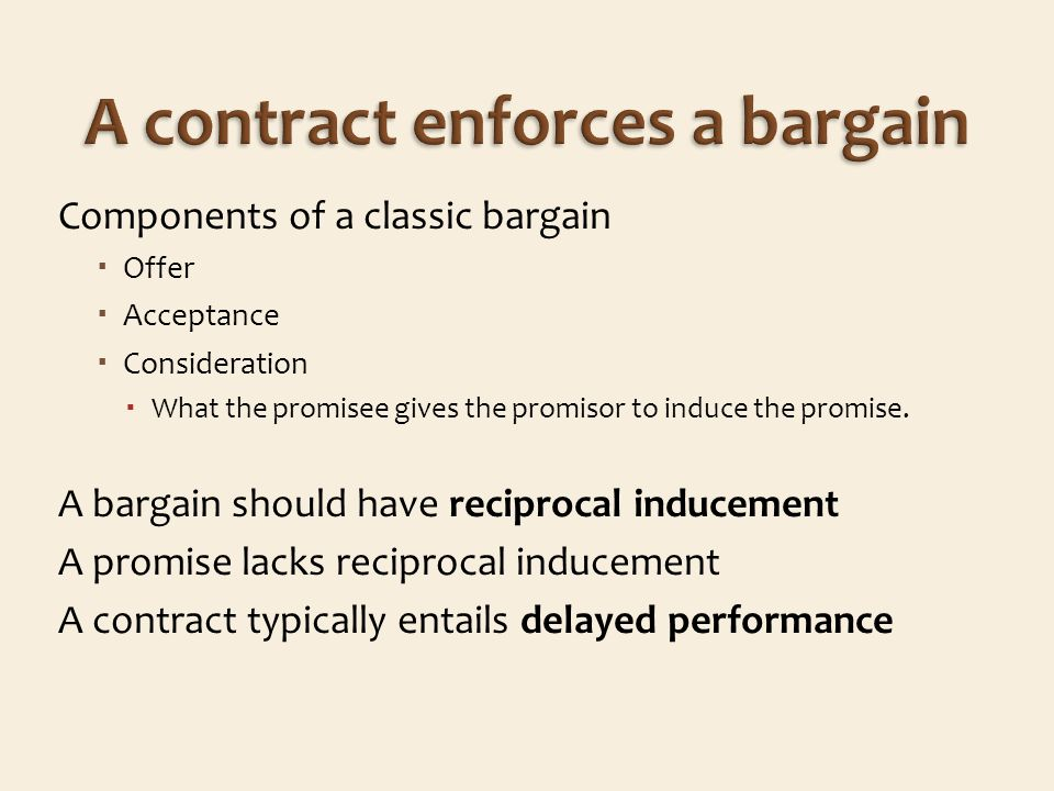 Components of a classic bargain Offer Acceptance Consideration What the promisee gives the promisor to induce the promise.