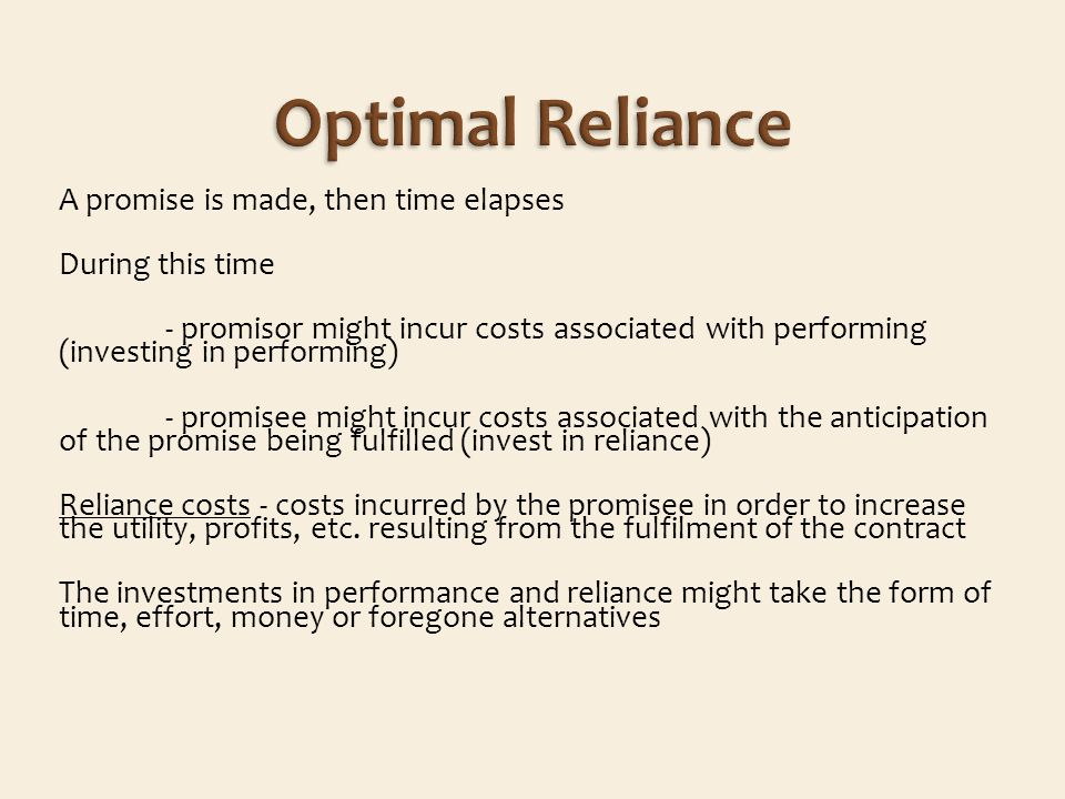 A promise is made, then time elapses During this time - promisor might incur costs associated with performing (investing in performing) - promisee might incur costs associated with the anticipation of the promise being fulfilled (invest in reliance) Reliance costs - costs incurred by the promisee in order to increase the utility, profits, etc.