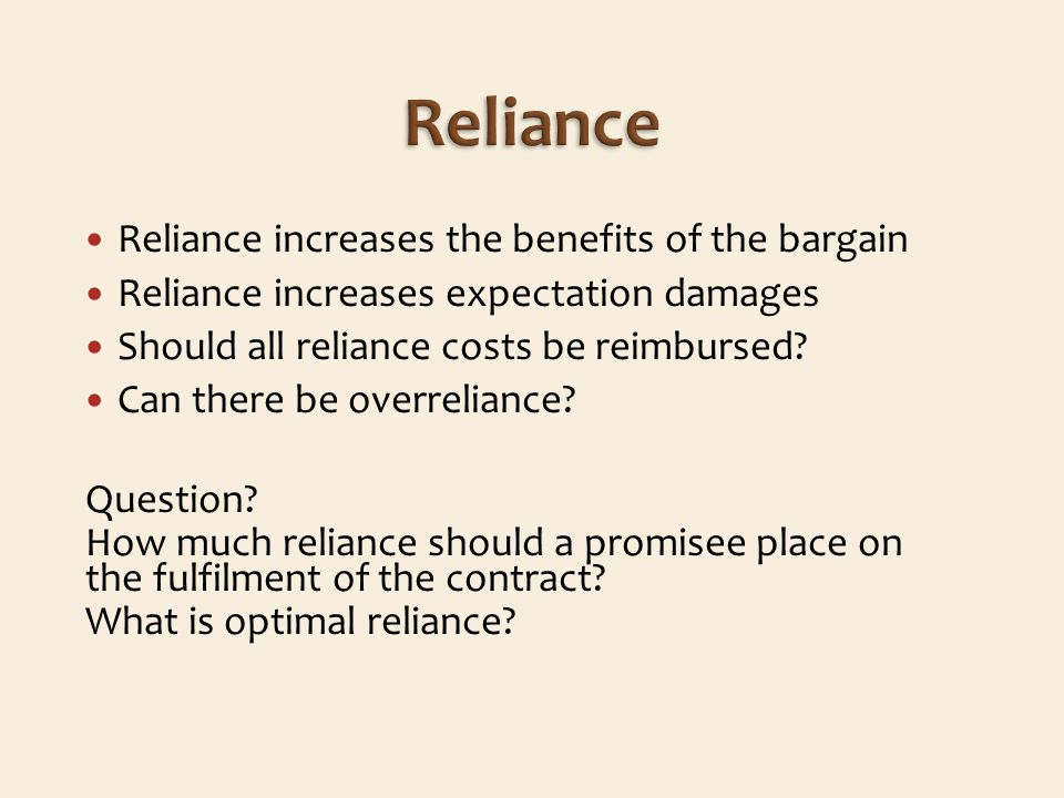 Reliance increases the benefits of the bargain Reliance increases expectation damages Should all reliance costs be reimbursed.