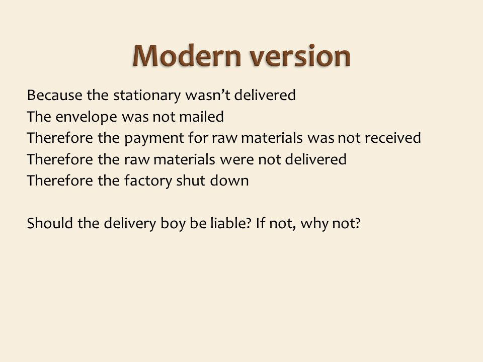 Because the stationary wasnt delivered The envelope was not mailed Therefore the payment for raw materials was not received Therefore the raw materials were not delivered Therefore the factory shut down Should the delivery boy be liable.